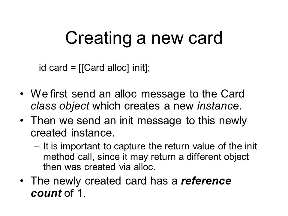Creating a new card id card = [[Card alloc] init]; We first send an alloc message to the Card class object which creates a new instance.